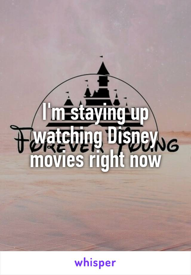 I'm staying up watching Disney movies right now