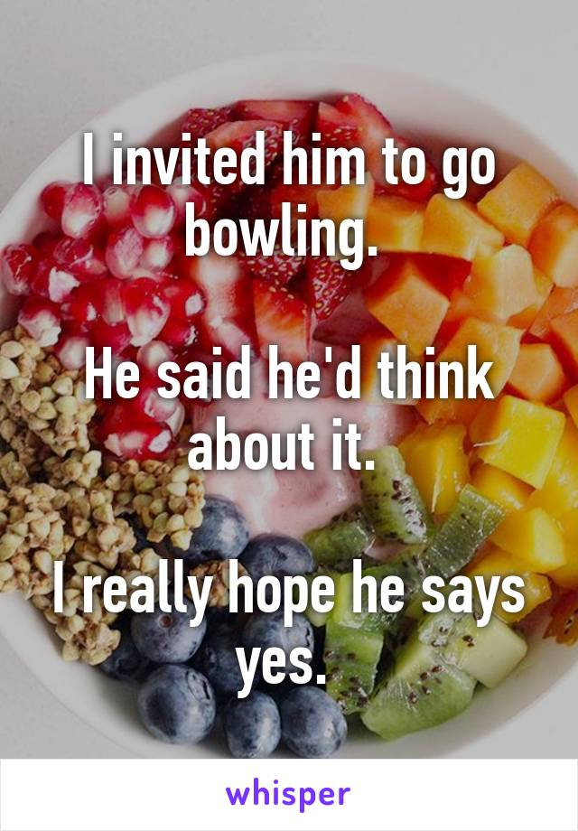 I invited him to go bowling.   He said he'd think about it.   I really hope he says yes.