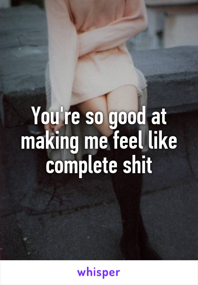 You're so good at making me feel like complete shit