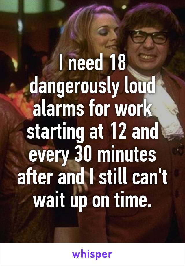 I need 18 dangerously loud alarms for work starting at 12 and every 30 minutes after and I still can't wait up on time.