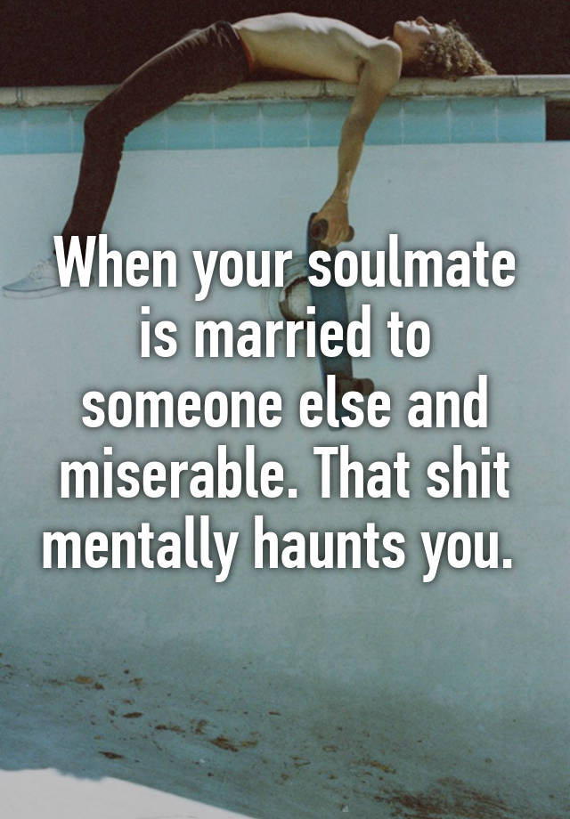 My soulmate is married and so am i