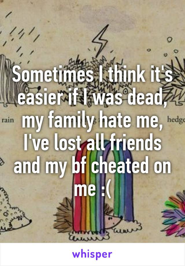 Sometimes I think it's easier if I was dead, my family hate