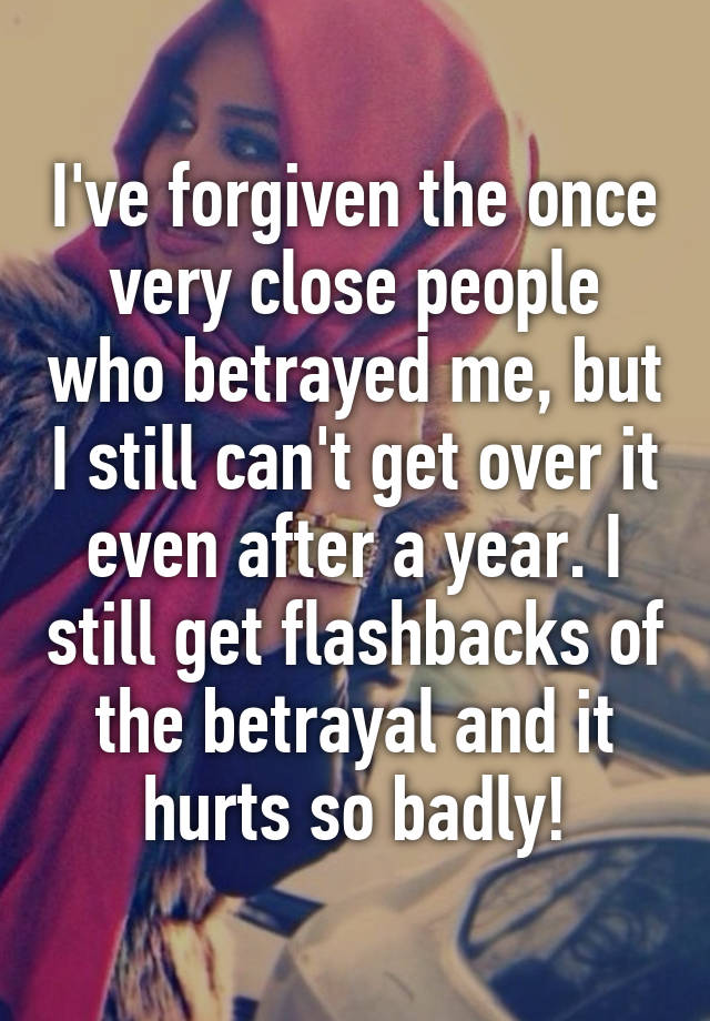 I've forgiven the once very close people who betrayed me