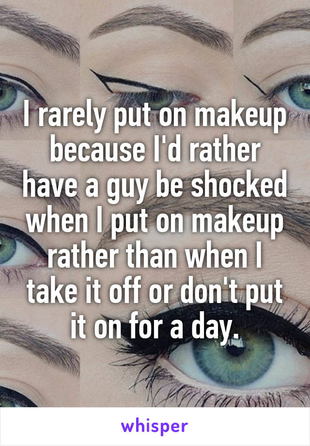I rarely put on makeup because I'd rather have a guy be shocked when I put on makeup rather than when I take it off or don't put it on for a day.