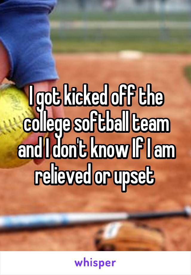 I got kicked off the college softball team and I don't know If I am relieved or upset