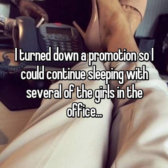 I turned down a promotion so I could continue sleeping with several of the girls in the office...