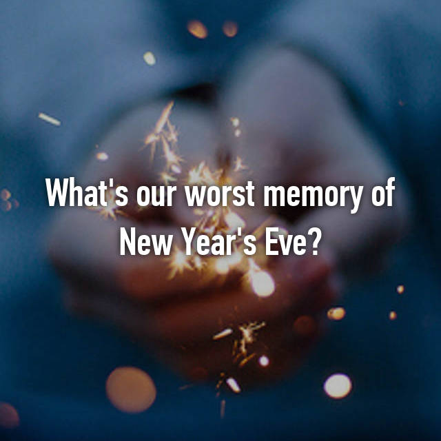 What's our worst memory of New Year's Eve?