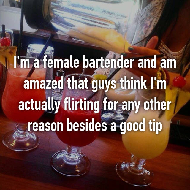 I'm a female bartender and am amazed that guys think I'm actually flirting for any other reason besides a good tip