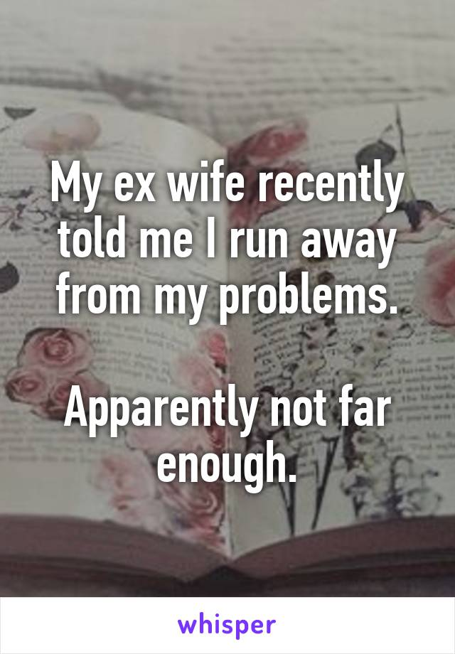 My ex wife recently told me I run away from my problems