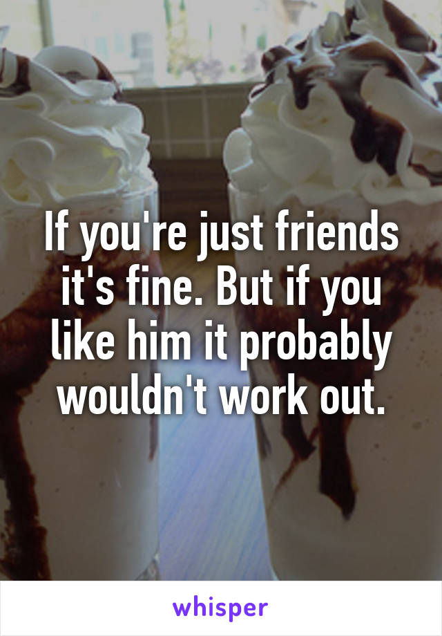 If you're just friends it's fine. But if you like him it probably wouldn't work out.