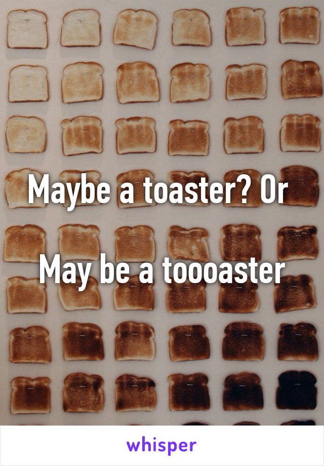 Maybe a toaster? Or   May be a toooaster