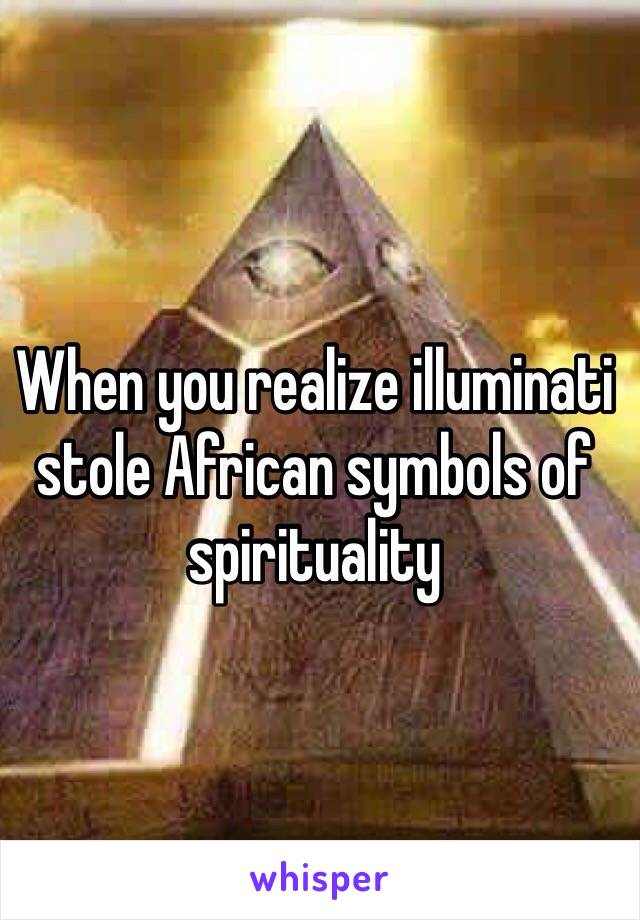 When You Realize Illuminati Stole African Symbols Of Spirituality