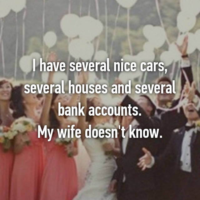 I have several nice cars, several houses and several bank accounts. My wife doesn't know.