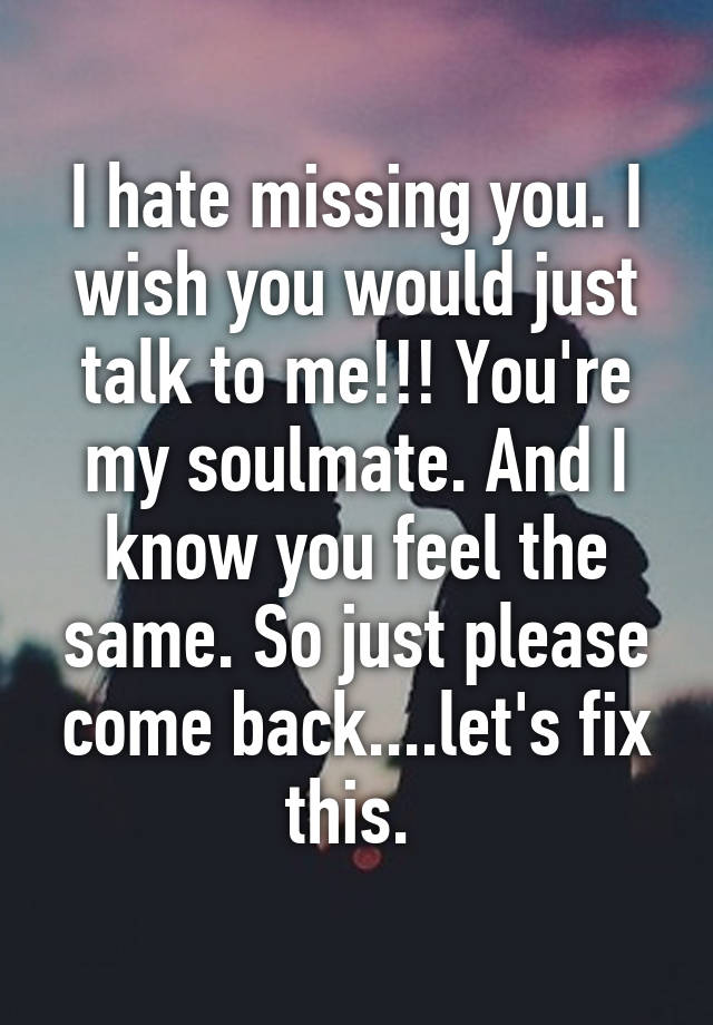 i hate missing you i wish you would just talk to me youre my soulmate and i know you feel the same so just please come backlets fix this