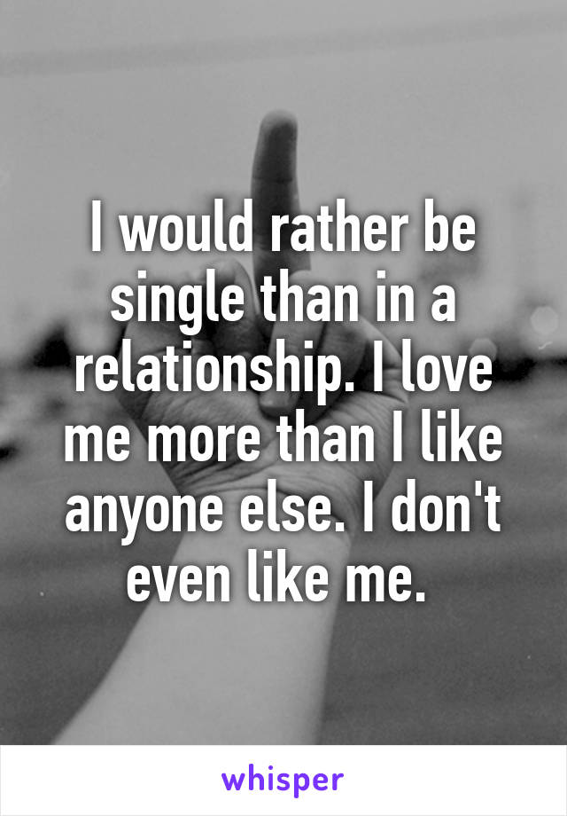 Would rather be single than in a relationship i love me more than i i would rather be single than in a relationship i love me more than i like anyone ccuart Gallery