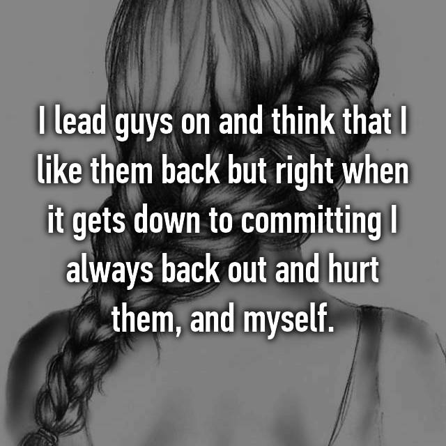 I lead guys on and think that I like them back but right when it gets down to committing I always back out and hurt them, and myself.