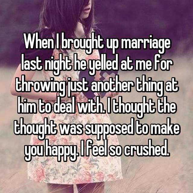 When I brought up marriage last night he yelled at me for throwing just another thing at him to deal with. I thought the thought was supposed to make you happy. I feel so crushed.
