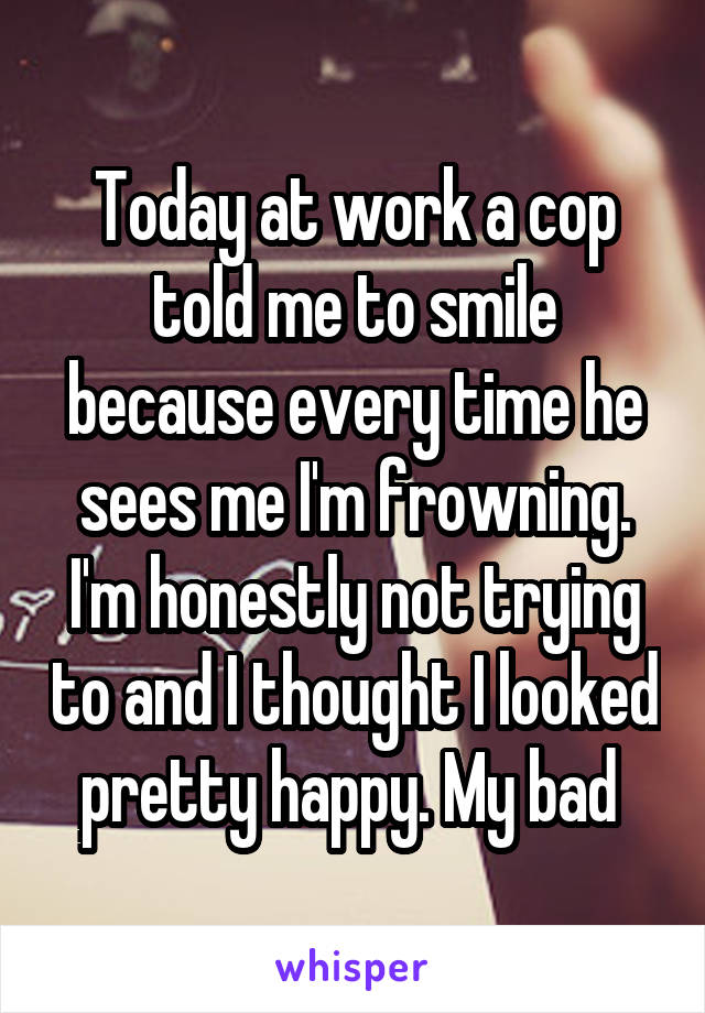 Today at work a cop told me to smile because every time he sees me I'm frowning. I'm honestly not trying to and I thought I looked pretty happy. My bad