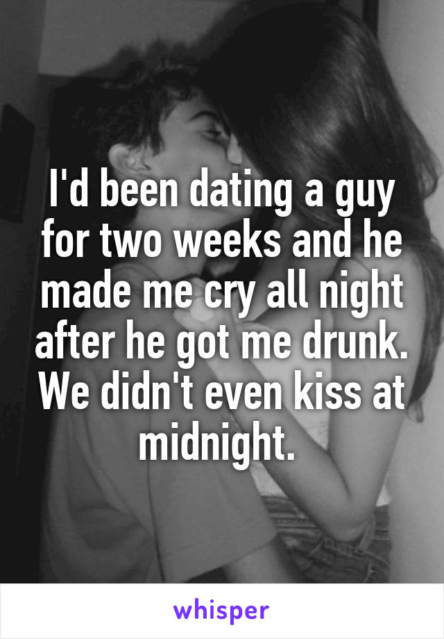 I'd been dating a guy for two weeks and he made me cry all night after he got me drunk. We didn't even kiss at midnight.