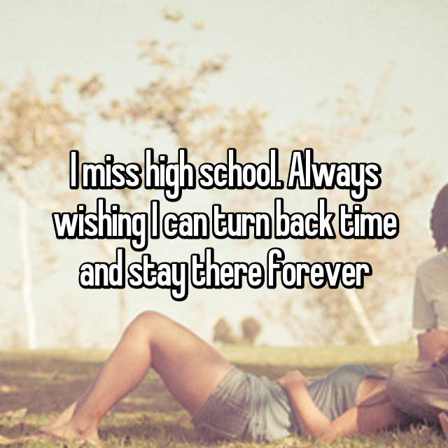 I miss high school. Always wishing I can turn back time and stay there forever