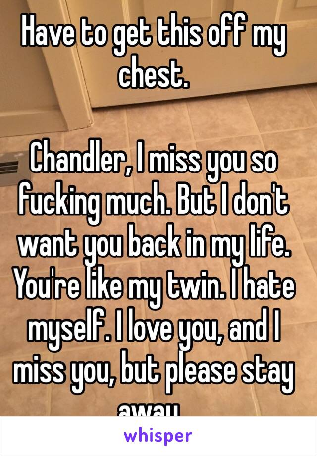 I Just Have To Get This Off My Chest >> Have To Get This Off My Chest Chandler I Miss You So Fucking Much