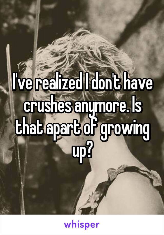 I've realized I don't have crushes anymore. Is that apart of growing up?