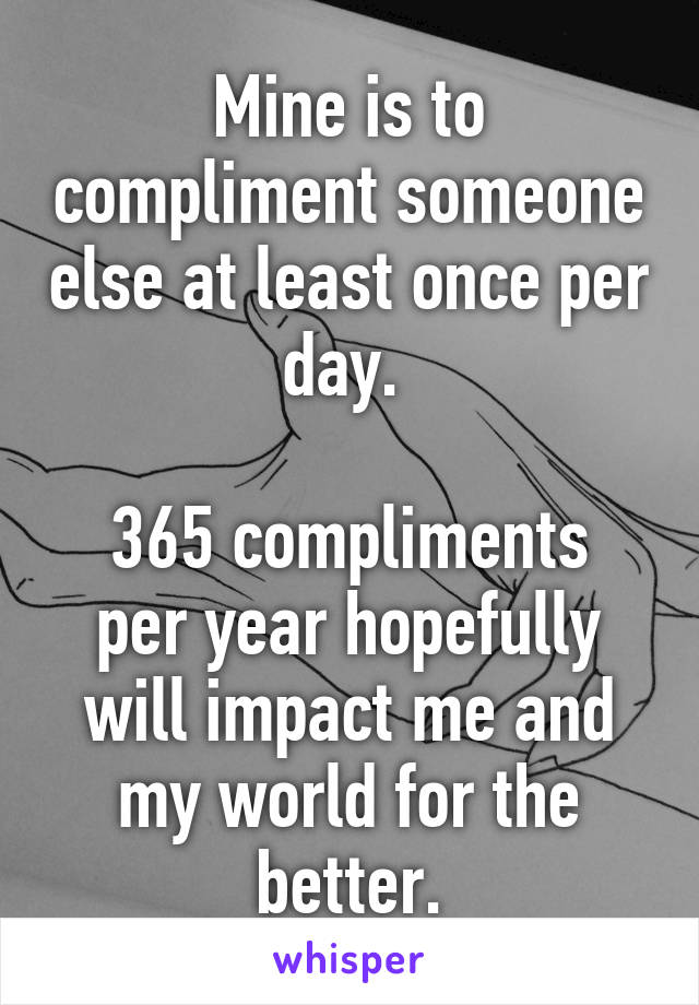 mine is to compliment someone else at least once per day 365 compliments per year hopefully