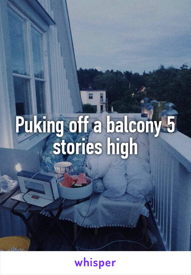 Puking off a balcony 5 stories high