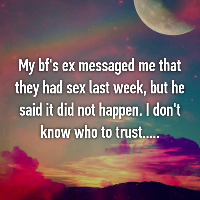 My bf's ex messaged me that they had sex last week, but he said it did not happen. I don't know who to trust.....