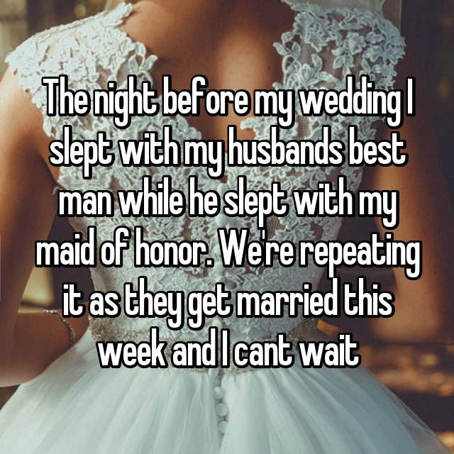 The night before my wedding I slept with my husbands best man while he slept with my maid of honor. We're repeating it as they get married this week and I cant wait