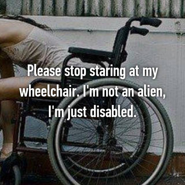 Please stop staring at my wheelchair. I'm not an alien, I'm just disabled.
