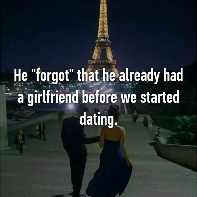 "He ""forgot"" that he already had a girlfriend before we started dating."