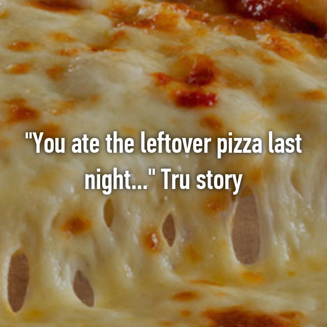 """You ate the leftover pizza last night..."" Tru story"