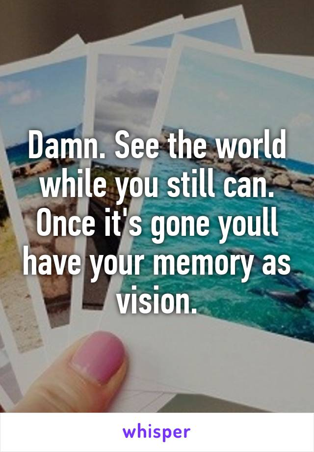 Damn. See the world while you still can. Once it's gone youll have your memory as vision.
