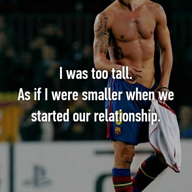I was too tall. As if I were smaller when we started our relationship.