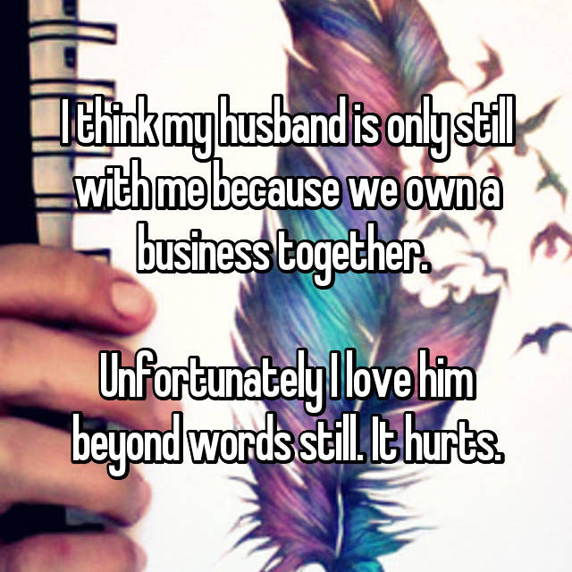I think my husband is only still with me because we own a business together.   Unfortunately I love him beyond words still. It hurts.