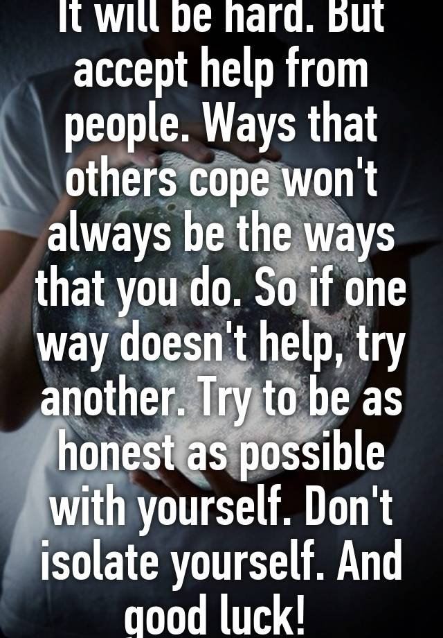 It will be hard but accept help from people ways that others cope it will be hard but accept help from people ways that others cope wont always be the ways that you do so if one way doesnt help try another ccuart Choice Image