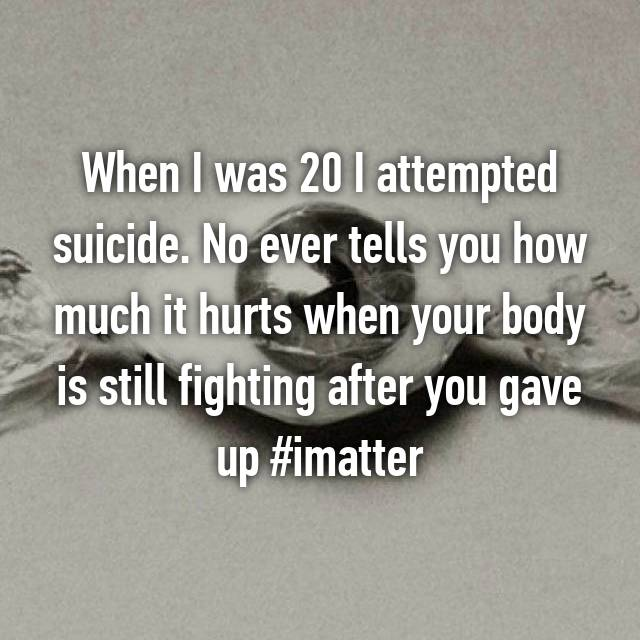 When I was 20 I attempted suicide. No ever tells you how much it hurts when your body is still fighting after you gave up #imatter