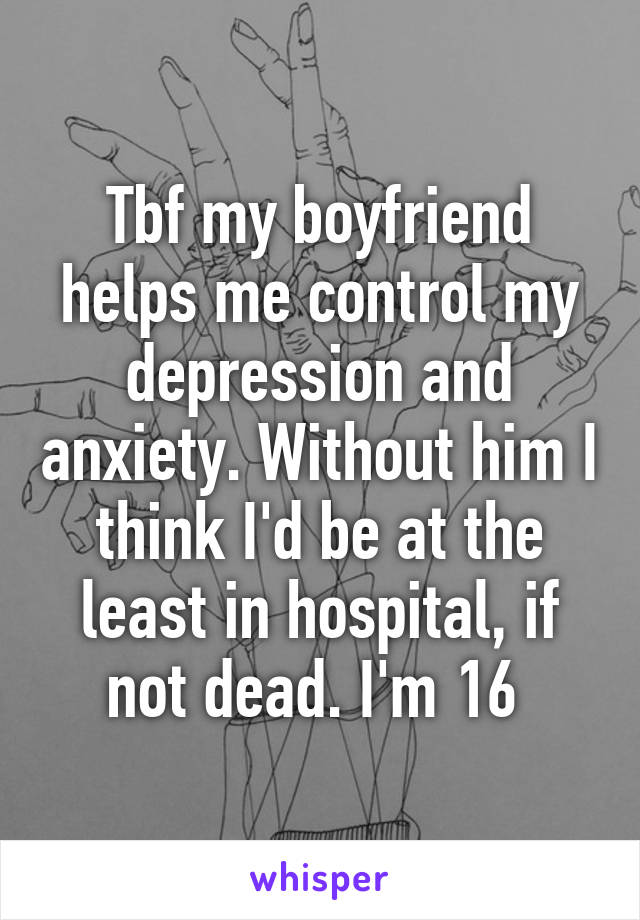 tbf my boyfriend helps me control my depression and anxiety withouttbf my boyfriend helps me control my depression and anxiety