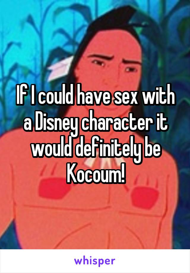 If I could have sex with a Disney character it would definitely be Kocoum!