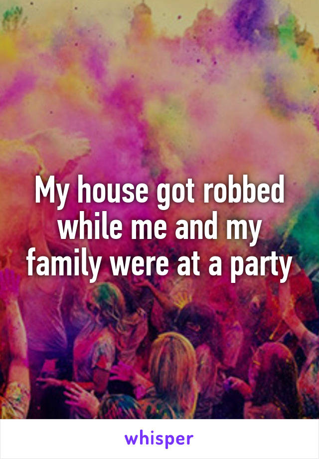 My house got robbed while me and my family were at a party