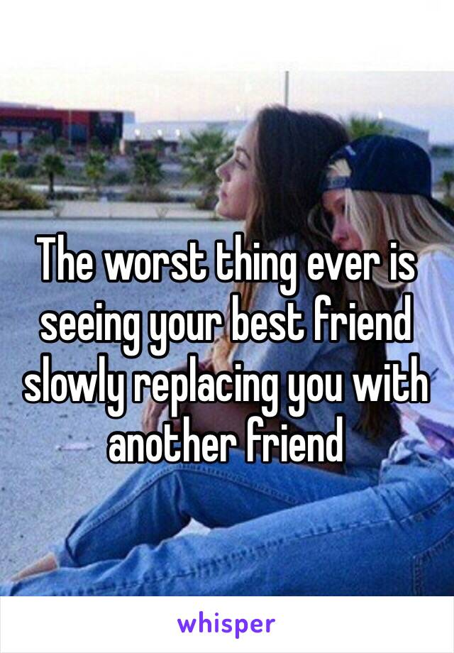The worst thing ever is seeing your best friend slowly replacing you