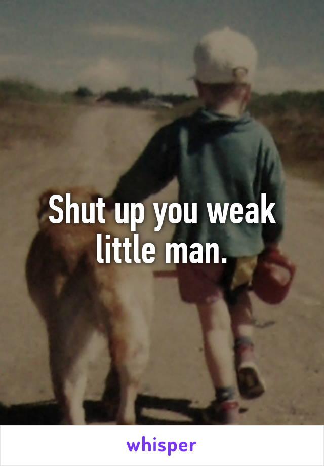 Shut up you weak little man