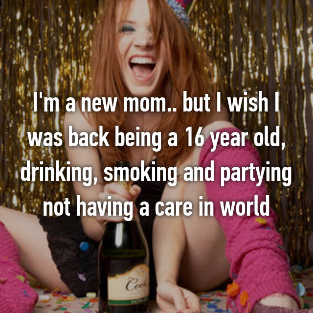 I'm a new mom.. but I wish I was back being a 16 year old, drinking, smoking and partying not having a care in world