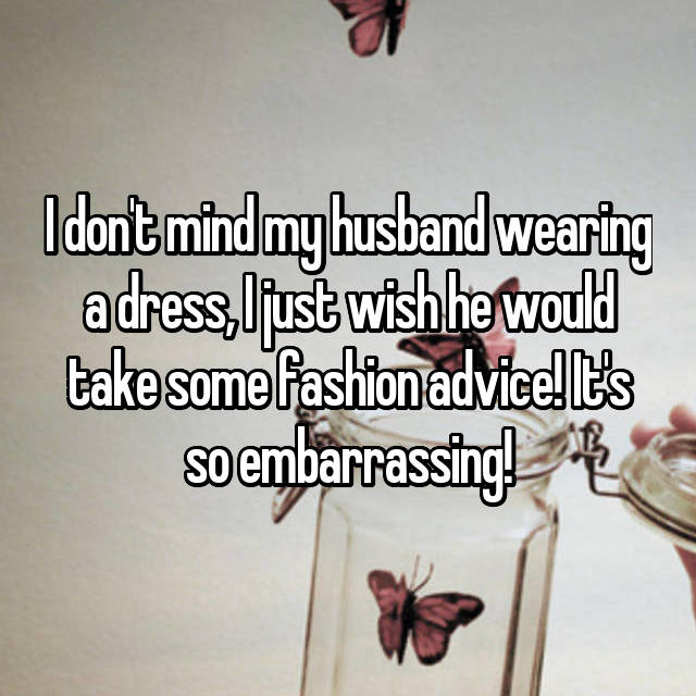 I don't mind my husband wearing a dress, I just wish he would take some fashion advice! It's so embarrassing!