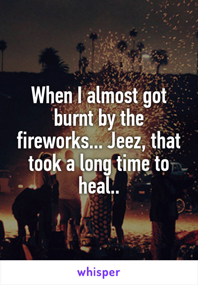 When I almost got burnt by the fireworks... Jeez, that took a long time to heal..