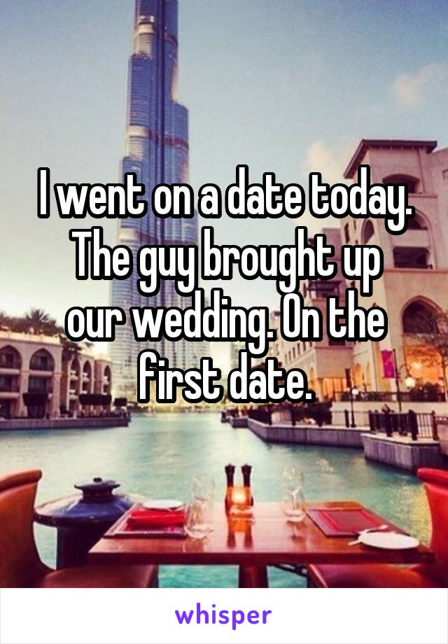 I went on a date today. The guy brought up our wedding. On the first date.