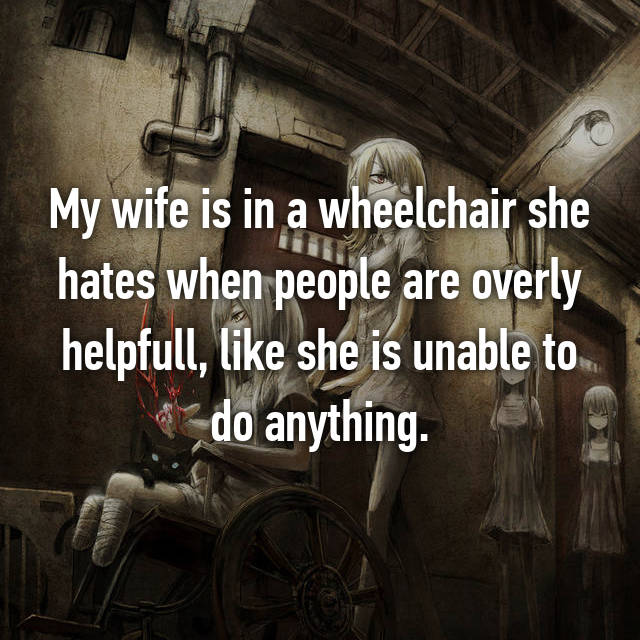 My wife is in a wheelchair she hates when people are overly helpfull, like she is unable to do anything.