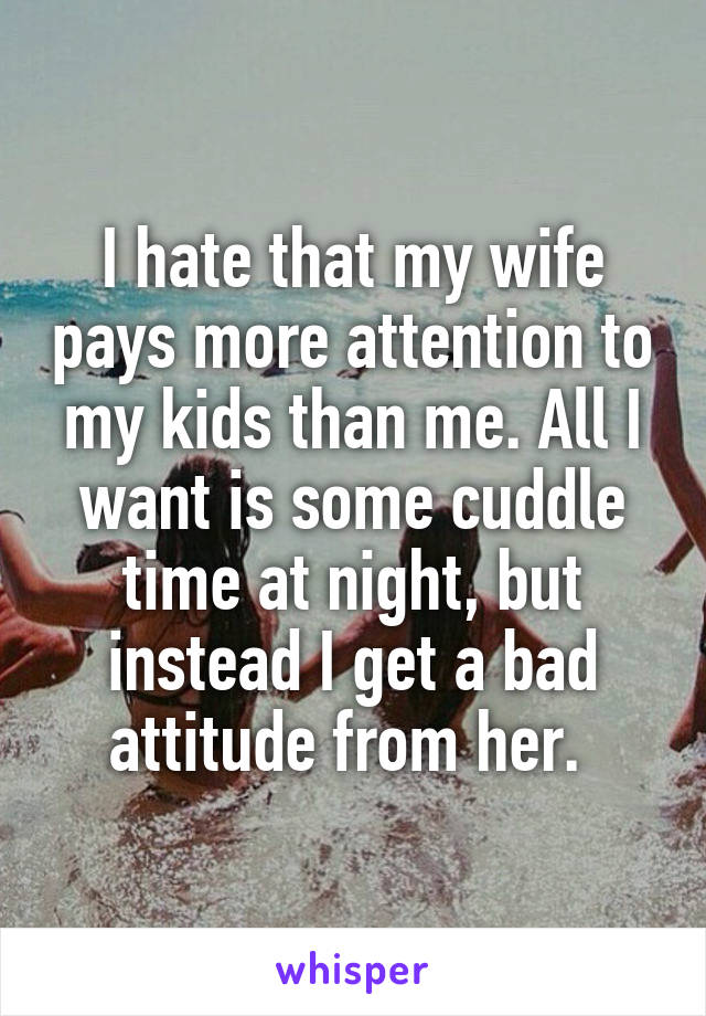 I hate that my wife pays more attention to my kids than me. All I want is some cuddle time at night, but instead I get a bad attitude from her.