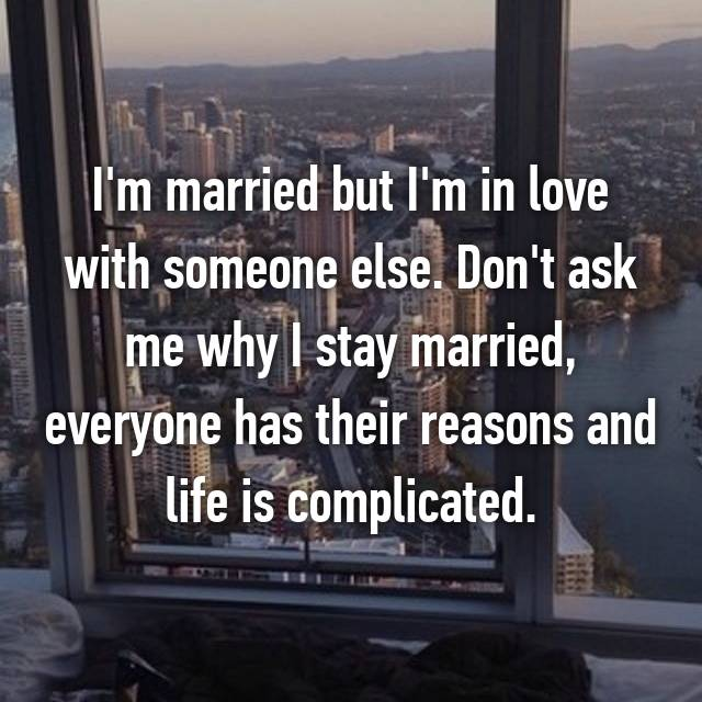 I'm married but I'm in love with someone else. Don't ask me why I stay married, everyone has their reasons and life is complicated.